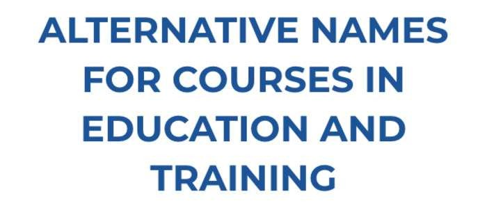 ALTERNATIVE NAMES FOR COURSES IN EDUCATION AND TRAINING